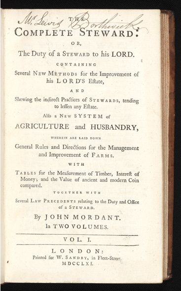 The Complete Steward: or, the Duty of a Steward to his Lord. Containing Several New Methods for the Improvement of his Lord's Estate, and Shewing the indirect Practices of Stewards, tending to lessen any Estate. Also a New System of Agriculture and Husbandry, wherein are laid down General Rules and Directions for the Management and Improvement of Farms. With Tables for the Measurement of Timber, Interest of Money; and the Value of ancient and modern Coin compared. Together with several Law Precedents relating to the Duty and Office of a Steward. John MORDANT.