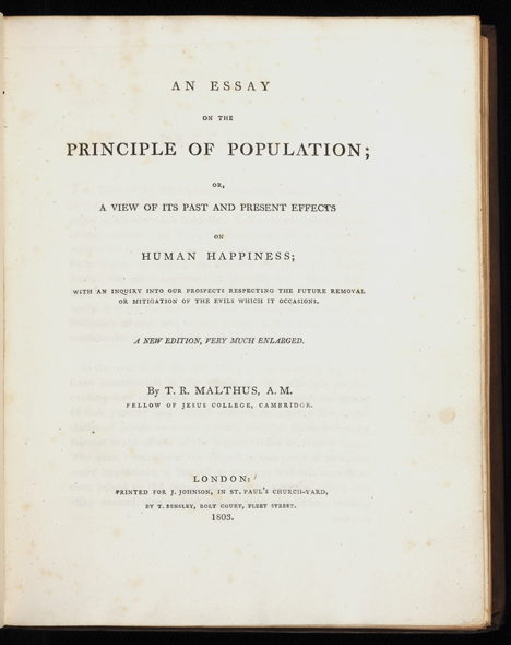An Essay on the Principle of Population; or, a View of its Past and Present Effects on Human Happiness; with an Inquiry into our Prospects respecting the Future Removal or Mitigation of the Evils which it Occasions. A New Edition, very much Enlarged. Thomas Robert MALTHUS.