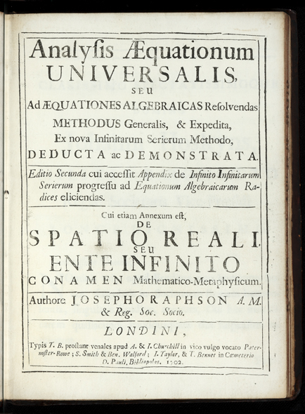 Analysis Aequationum Universalis, seu ad Aequationes Algebraicas resolvendas Methodus generalis, & expedita, ex nova infinitarum serierum methodo, deducta ac demonstrata. Editio secunda cui accessit Appendix de Infinito Infinitarum Serierum progressu ad Equationum Algebraicarum Radices eliciendas. Cui etiam Annexum est; De Spatio reali, seu Ente Infinito Conamen Mathematico-Metaphysicum. Joseph RAPHSON.