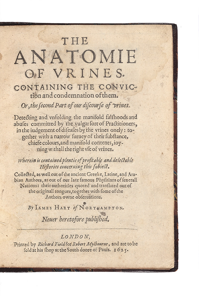The Anatomie of Urines. Containing the Conviction and Condemnation of them. Or, the second Part of our discourse of urines. Detecting and unfolding the manifold falshoods and abuses committed by the vulgar sort of Practitioners in the judgement of diseases by the urines onely: together with a narrow survey of their substance, chiefe colours, and manifold contents, joyning withall the right use of urines…Collected, as well out of the ancient Greeke, Latine, and Arabian authors, as out of our late famous Physitians of severall Nations: their authorities quoted and translated out of the originall tongues, together with some of the Authors owne observations…Never heretofore published. James HART.