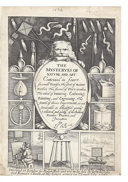 The Mysteryes of Nature, and Art: Conteined in foure severall Tretises, the first of Water Workes The second of Fyer workes, The third of Drawing, Colouring, Painting, and Engraving, The fourth of divers Experiments, as wel serviceable as delightful: partly collected, and partly of the Authors Peculiar Practice, and Invention by J.B. John BATE.