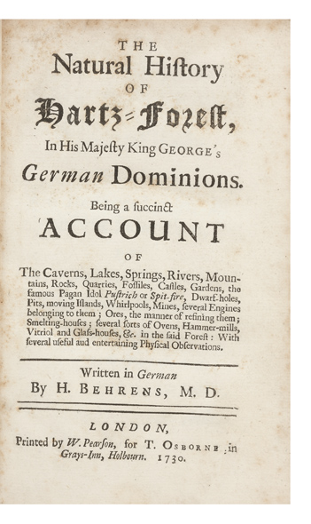 The Natural History of Hartz-Forest, in His Majesty King George's German Dominions. Being a succinct Account of The Caverns, Lakes, Springs, Rivers, Mountains, Rocks, Quarries, Fossiles, Castles, Gardens, the famous Pagan Idol Pustrich or Spit-Fire, Dwarf-Holes, Pits, moving Islands, Whirlpools, Mines, several Engines belonging to them; Ores, the manner of refining them; Smelting-Houses; several sorts of Ovens, Hammer-Mills, Vitriol and Glass-Houses, &c. in the said Forest: With several useful and entertaining Physical Observations. Georg Henning BEHRENS.