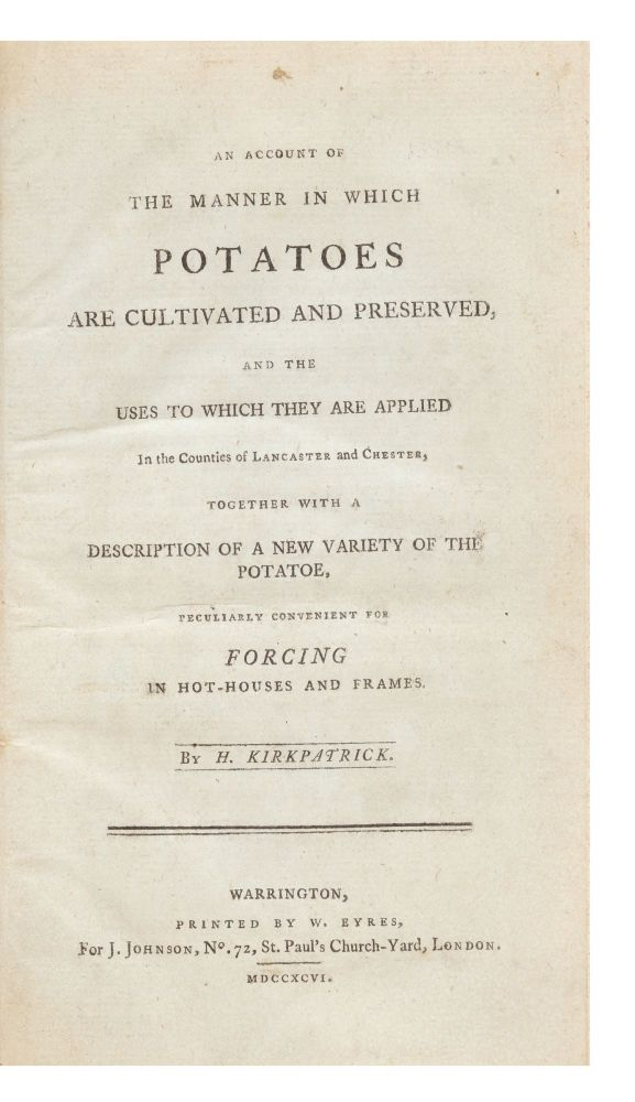 An Account of the Manner in which Potatoes are Cultivated and Preserved, and the Uses to which they are applied in the Counties of Lancaster and Chester, together with a Description of a New Variety of the Potatoe, peculiarly convenient for Forcing in Hot-Houses and Frames. Hezekiah KIRKPATRICK.