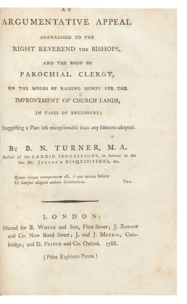 An Argumentative Appeal addressed to the Right Reverend the Bishops, and the Body of Parochial Clergy, on the Modes of Raising Money for the Improvement of Church Lands, in Cases of Enclosure; suggesting a Plan less exceptionable than any hitherto adopted. Baptist Noel TURNER.