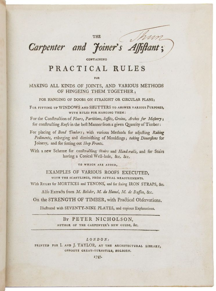 The Carpenter and Joiner's Assistant; containing Practical Rules for making all Kinds of Joints, and Various Methods of Hingeing them together; for Hanging of Doors on Straight or Circular Plans; for fitting up Windows and Shutters to answer various Purposes, with Rules for Hanging Them: for the Construction of Floors, Partitions, Soffits, Groins, Arches for Masonry; for constructing Roofs in the best Manner from a given Quantity of Timber: for placing of Bond Timbers, with various Methods for adjusting Raking Pediments, enlarging and diminishing of Mouldings; taking Dimensions for Joinery, and for setting out Shop Fronts. With a new scheme for constructing stairs and hand-rails, and for Stairs having a Conical Well-Hole, &c. &c. To Which are Added, Examples of Various Roofs Executed, with the Scantlings, From Actual Measurements. With Rules for Mortices and Tenons, and for fixing Iron Straps, &c. Also Extracts from M. Belidor, M. du Hamel, M. de Buffon, &c. on the Strength of Timber, with Practical Observations. Peter NICHOLSON.