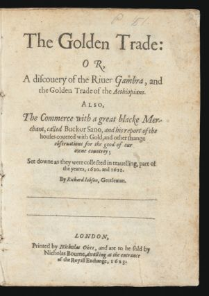 The Golden Trade: or, A Discovery of the River Gambra, and the Golden Trade of the Aethiopians. Also, the Commerce with a great blacke Merchant, called Buckor Sano, and his report of the houses covered with Gold, and other strange observations for the good of our owne countrey; set downe as they were collected in travelling, part of the yeares, 1620. and 1621.