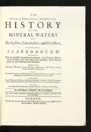The Natural, Experimental, and Medicinal History of the Mineral Waters of Derbyshire, Lincolnshire, and Yorkshire, particularly those of Scarborough. Wherein, They are carefully examined and compared, their Contents discovered and divided, their Uses shewn and explained, and an Account given of their Discovery and Alterations. Together with the Natural History of the Earths, Minerals and Fossils through which the Chief of them pass.