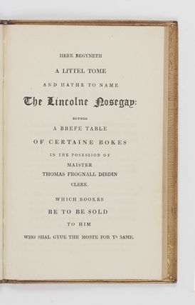 Here Begyneth a Littel Tome and Hathe to Name The Lincolne Nosegay: beynge a Brefe Table of Certaine Bokes in the Posession of Maister Thomas Frognall Dibdin Clerk. Which Bookes be to be sold to Him who shal gyve the moste for ye Same.