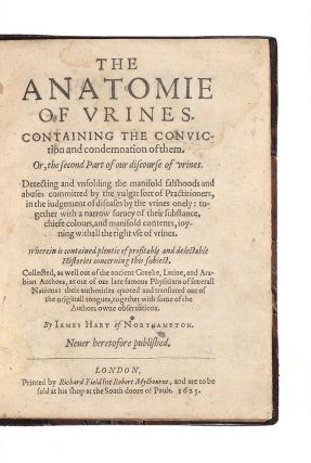The Anatomie of Urines. Containing the Conviction and Condemnation of them. Or, the second Part of our discourse of urines. Detecting and unfolding the manifold falshoods and abuses committed by the vulgar sort of Practitioners in the judgement of diseases by the urines onely: together with a narrow survey of their substance, chiefe colours, and manifold contents, joyning withall the right use of urines…Collected, as well out of the ancient Greeke, Latine, and Arabian authors, as out of our late famous Physitians of severall Nations: their authorities quoted and translated out of the originall tongues, together with some of the Authors owne observations…Never heretofore published.