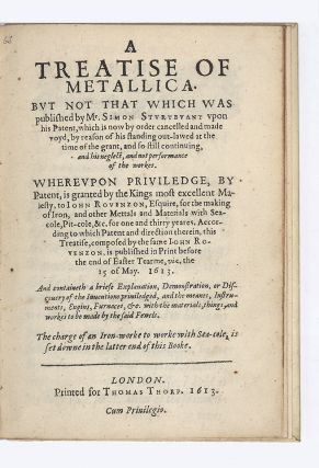 A Treatise of Metallica. But not that which was published by Mr. Simon Sturtevant vpon his Patent, which is now by order cancelled and made voyd, by reason of his standing out-lawed at the time of the grant, and so still continuing, and his neglect, and not performance of the workes. Whereupon Priviledge, by Patent, is granted by the Kings most excellent Maiesty, to Iohn Rovenzon, Esquire, for the making of Iron, and other Mettals and Materials with Sea-cole, Pit-cole, &c. for one and thirty yeares. According to which Patent and direction therein, this Treatise, composed by the same Iohn Rovenzon, is published in Print before the end of Easter Tearme, viz. the 15 of May. 1613. And containeth a briefe Explanation, Demonstration, or Discouery of the Inventions priviledged, and the meanes, Instruments, Engins, Furnaces, &c. with the materials, things, and workes to be made by the said Fewels. The charge of an Iron-worke to worke with Sea-cole, is set downe in the latter end of this Booke.